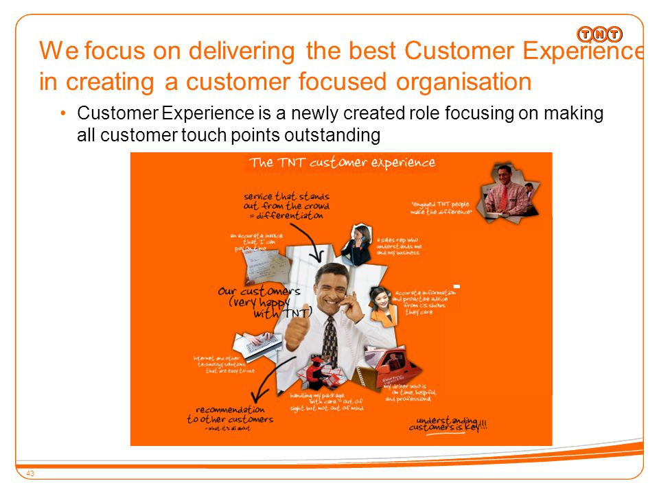 43 We focus on delivering the best Customer Experience in creating a customer focused organisation 43 Customer Experience is a newly created role focusing on making all customer touch points outstanding