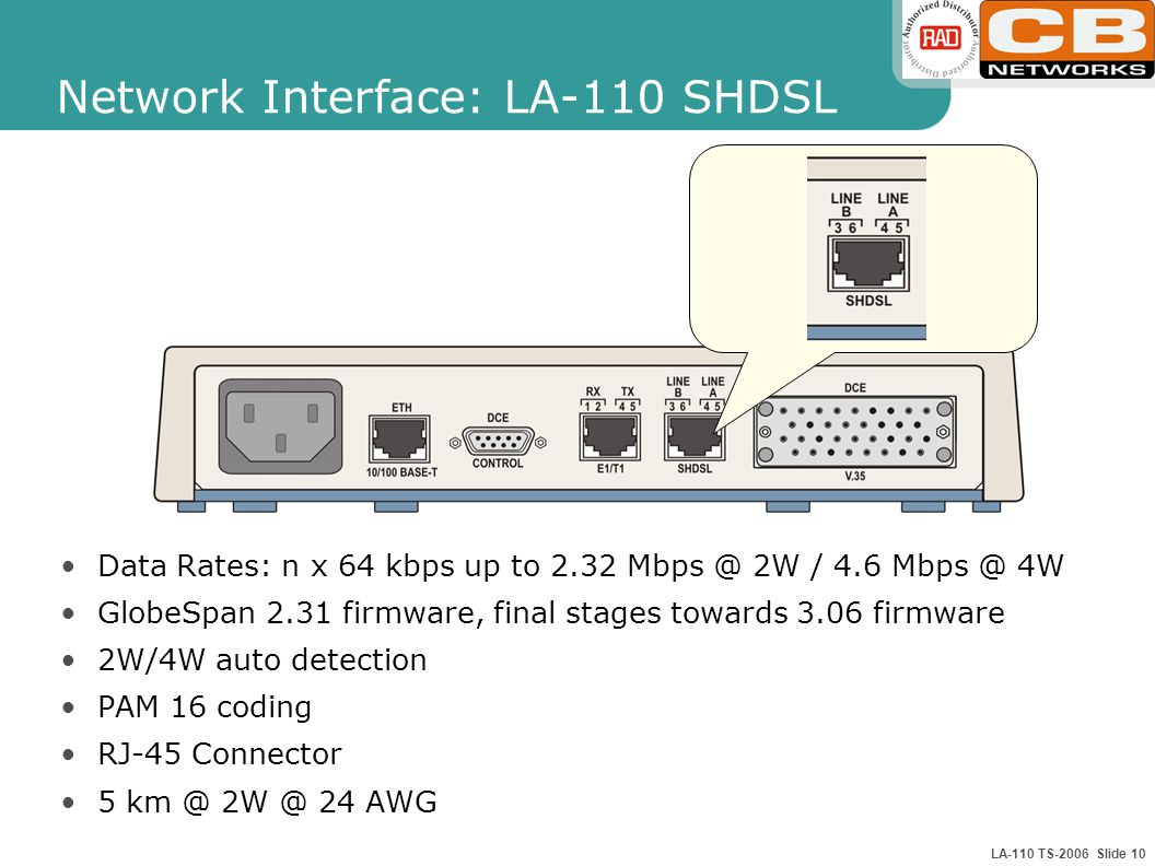 LA-110 TS-2006 Slide 10 Network Interface: LA-110 SHDSL Data Rates: n x 64 kbps up to W / 4.6 4W GlobeSpan 2.31 firmware, final stages towards 3.06 firmware 2W/4W auto detection PAM 16 coding RJ-45 Connector AWG