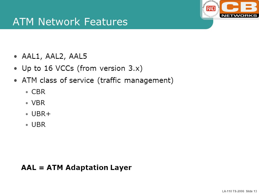 LA-110 TS-2006 Slide 13 ATM Network Features AAL1, AAL2, AAL5 Up to 16 VCCs (from version 3.x) ATM class of service (traffic management) CBR VBR UBR+ UBR AAL = ATM Adaptation Layer