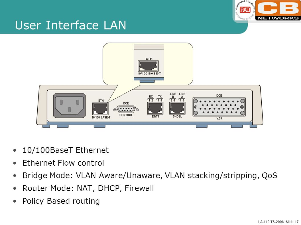LA-110 TS-2006 Slide 17 User Interface LAN 10/100BaseT Ethernet Ethernet Flow control Bridge Mode: VLAN Aware/Unaware, VLAN stacking/stripping, QoS Router Mode: NAT, DHCP, Firewall Policy Based routing