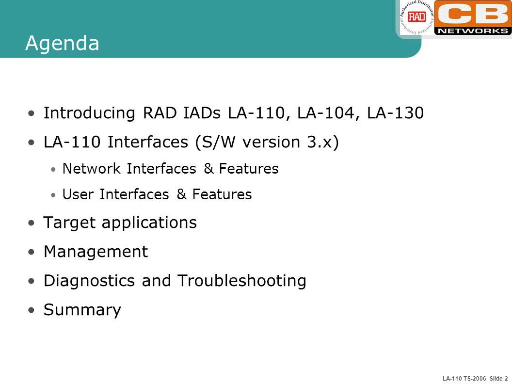 LA-110 TS-2006 Slide 2 Agenda Introducing RAD IADs LA-110, LA-104, LA-130 LA-110 Interfaces (S/W version 3.x) Network Interfaces & Features User Interfaces & Features Target applications Management Diagnostics and Troubleshooting Summary