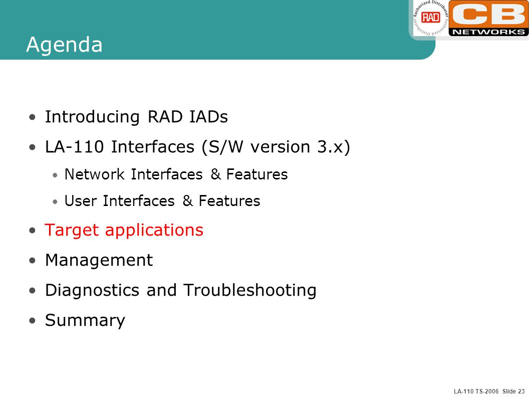 LA-110 TS-2006 Slide 23 Agenda Introducing RAD IADs LA-110 Interfaces (S/W version 3.x) Network Interfaces & Features User Interfaces & Features Target applications Management Diagnostics and Troubleshooting Summary