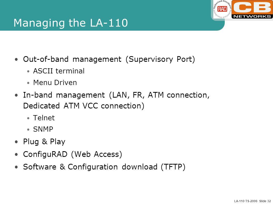 LA-110 TS-2006 Slide 32 Managing the LA-110 Out-of-band management (Supervisory Port) ASCII terminal Menu Driven In-band management (LAN, FR, ATM connection, Dedicated ATM VCC connection) Telnet SNMP Plug & Play ConfiguRAD (Web Access) Software & Configuration download (TFTP)
