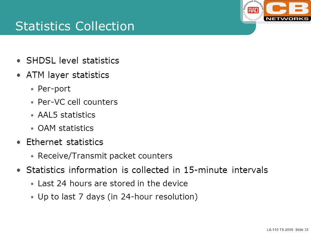 LA-110 TS-2006 Slide 35 Statistics Collection SHDSL level statistics ATM layer statistics Per-port Per-VC cell counters AAL5 statistics OAM statistics Ethernet statistics Receive/Transmit packet counters Statistics information is collected in 15-minute intervals Last 24 hours are stored in the device Up to last 7 days (in 24-hour resolution)