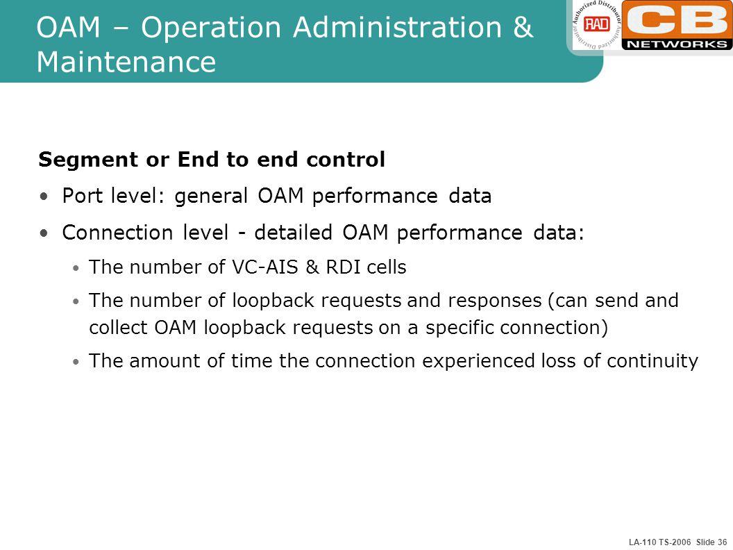 LA-110 TS-2006 Slide 36 OAM – Operation Administration & Maintenance Segment or End to end control Port level: general OAM performance data Connection
