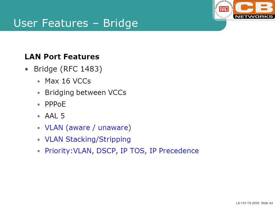 LA-110 TS-2006 Slide 44 User Features – Bridge LAN Port Features Bridge (RFC 1483) Max 16 VCCs Bridging between VCCs PPPoE AAL 5 VLAN (aware / unaware
