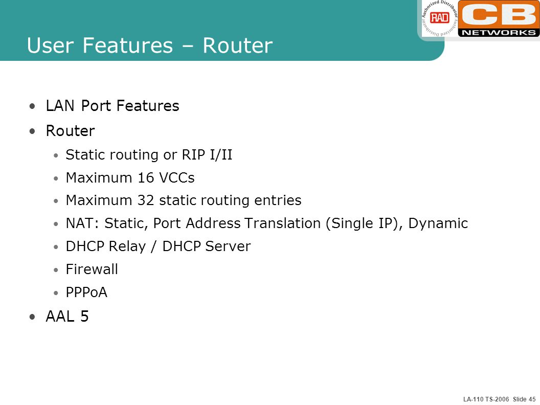 LA-110 TS-2006 Slide 45 User Features – Router LAN Port Features Router Static routing or RIP I/II Maximum 16 VCCs Maximum 32 static routing entries NAT: Static, Port Address Translation (Single IP), Dynamic DHCP Relay / DHCP Server Firewall PPPoA AAL 5