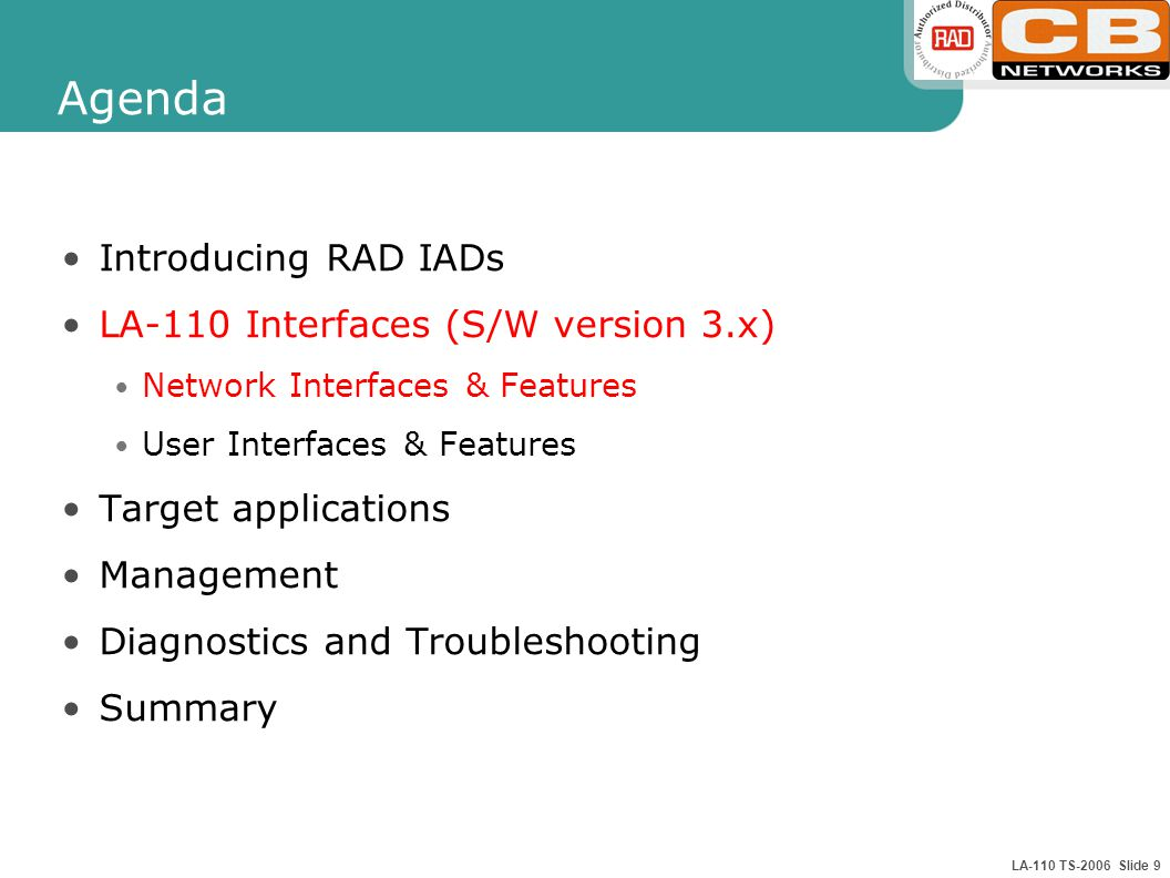 LA-110 TS-2006 Slide 9 Agenda Introducing RAD IADs LA-110 Interfaces (S/W version 3.x) Network Interfaces & Features User Interfaces & Features Target applications Management Diagnostics and Troubleshooting Summary