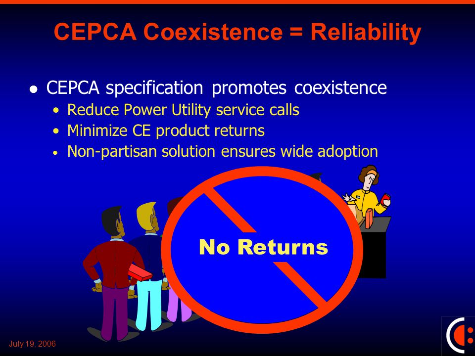 July 19, 2006 CEPCA Coexistence = Reliability CEPCA specification promotes coexistence Reduce Power Utility service calls Minimize CE product returns Non-partisan solution ensures wide adoption No Returns