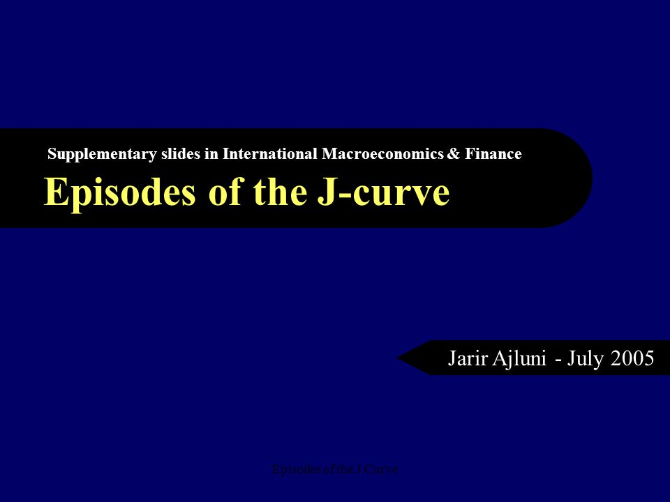 Episodes of the J Curve Episodes of the J-curve Supplementary slides in International Macroeconomics & Finance Jarir Ajluni - July 2005