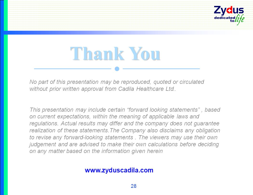 28 Thank You No part of this presentation may be reproduced, quoted or circulated without prior written approval from Cadila Healthcare Ltd..