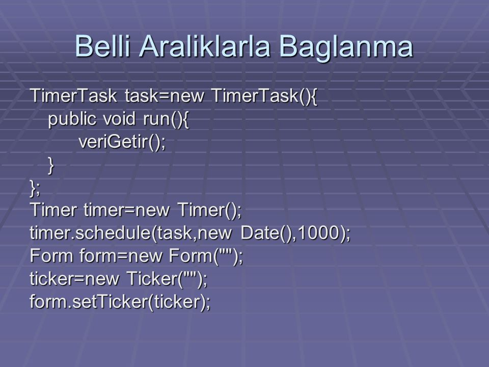 Belli Araliklarla Baglanma TimerTask task=new TimerTask(){ public void run(){ veriGetir();}}; Timer timer=new Timer(); timer.schedule(task,new Date(),1000); Form form=new Form( ); ticker=new Ticker( ); form.setTicker(ticker);