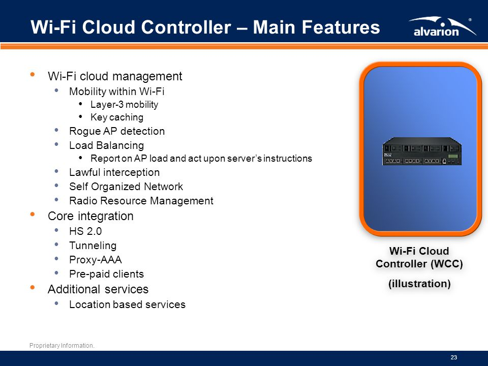 Proprietary Information. 23 Wi-Fi Cloud Controller – Main Features Wi-Fi cloud management Mobility within Wi-Fi Layer-3 mobility Key caching Rogue AP