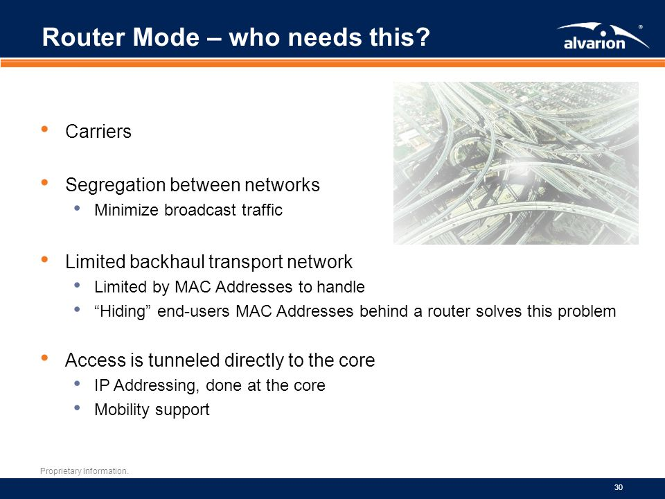 Proprietary Information. 30 Router Mode – who needs this? Carriers Segregation between networks Minimize broadcast traffic Limited backhaul transport