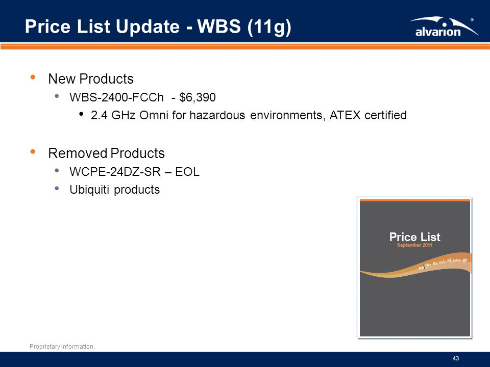 Proprietary Information. 43 New Products WBS-2400-FCCh - $6,390 2.4 GHz Omni for hazardous environments, ATEX certified Removed Products WCPE-24DZ-SR