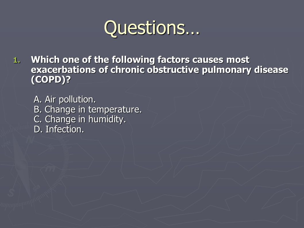 Questions… 1. Which one of the following factors causes most exacerbations of chronic obstructive pulmonary disease (COPD)? A. Air pollution. B. Chang