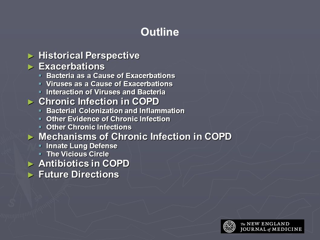Outline ► Historical Perspective ► Exacerbations  Bacteria as a Cause of Exacerbations  Viruses as a Cause of Exacerbations  Interaction of Viruses and Bacteria ► Chronic Infection in COPD  Bacterial Colonization and Inflammation  Other Evidence of Chronic Infection  Other Chronic Infections ► Mechanisms of Chronic Infection in COPD  Innate Lung Defense  The Vicious Circle ► Antibiotics in COPD ► Future Directions