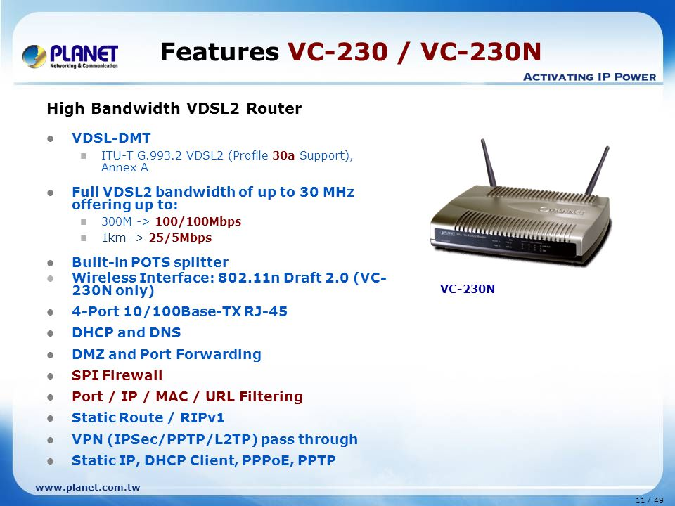 11 / 49 www.planet.com.tw Features VC-230 / VC-230N High Bandwidth VDSL2 Router VDSL-DMT ITU-T G.993.2 VDSL2 (Profile 30a Support), Annex A Full VDSL2 bandwidth of up to 30 MHz offering up to: 300M -> 100/100Mbps 1km -> 25/5Mbps Built-in POTS splitter Wireless Interface: 802.11n Draft 2.0 (VC- 230N only) 4-Port 10/100Base-TX RJ-45 DHCP and DNS DMZ and Port Forwarding SPI Firewall Port / IP / MAC / URL Filtering Static Route / RIPv1 VPN (IPSec/PPTP/L2TP) pass through Static IP, DHCP Client, PPPoE, PPTP VC-230N