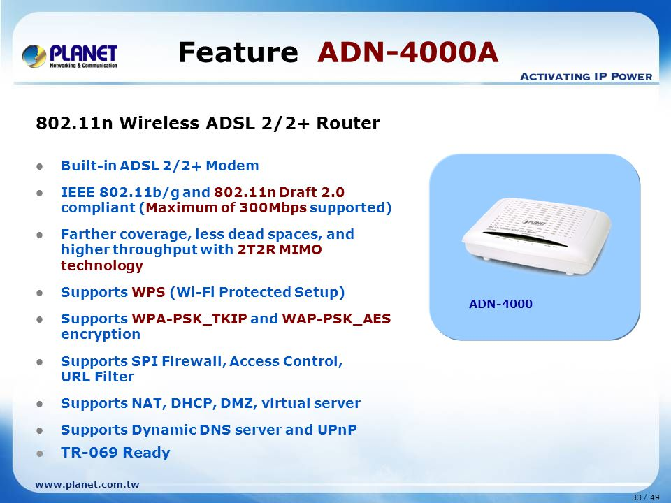 33 / 49 www.planet.com.tw Feature ADN-4000A 802.11n Wireless ADSL 2/2+ Router Built-in ADSL 2/2+ Modem IEEE 802.11b/g and 802.11n Draft 2.0 compliant (Maximum of 300Mbps supported) Farther coverage, less dead spaces, and higher throughput with 2T2R MIMO technology Supports WPS (Wi-Fi Protected Setup) Supports WPA-PSK_TKIP and WAP-PSK_AES encryption Supports SPI Firewall, Access Control, URL Filter Supports NAT, DHCP, DMZ, virtual server Supports Dynamic DNS server and UPnP TR-069 Ready ADN-4000