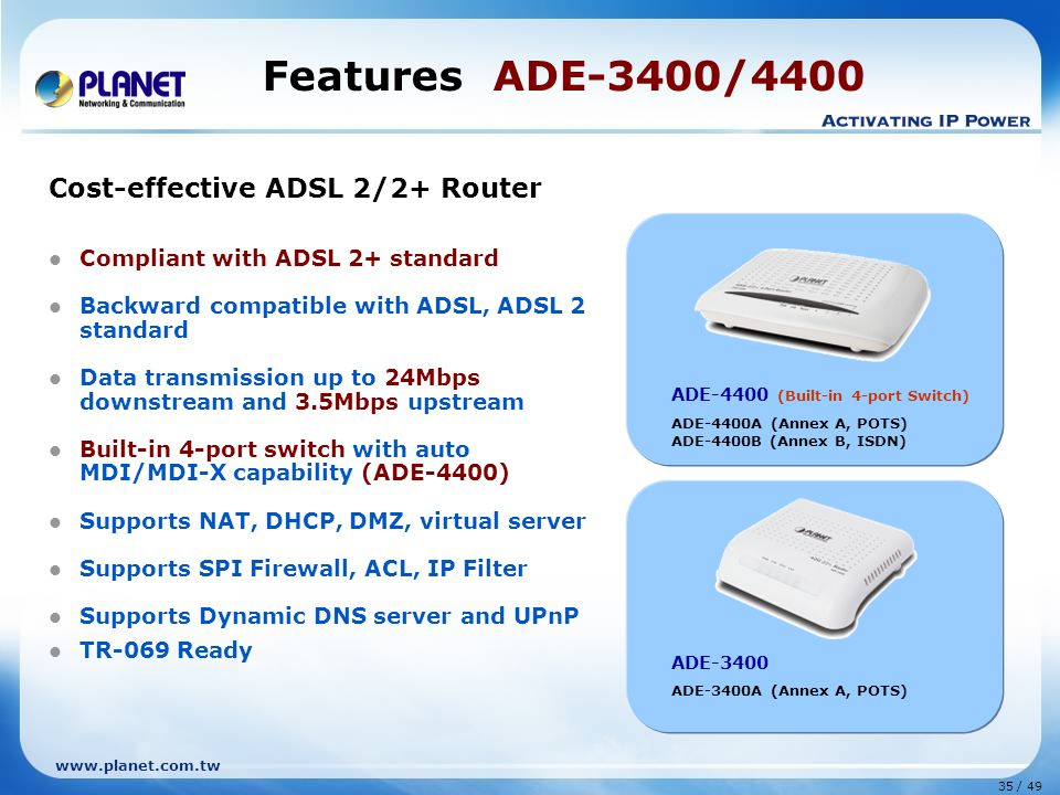 35 / 49 www.planet.com.tw Cost-effective ADSL 2/2+ Router Compliant with ADSL 2+ standard Backward compatible with ADSL, ADSL 2 standard Data transmission up to 24Mbps downstream and 3.5Mbps upstream Built-in 4-port switch with auto MDI/MDI-X capability (ADE-4400) Supports NAT, DHCP, DMZ, virtual server Supports SPI Firewall, ACL, IP Filter Supports Dynamic DNS server and UPnP TR-069 Ready Features ADE-3400/4400 ADE-3400 ADE-3400A (Annex A, POTS) ADE-4400 (Built-in 4-port Switch) ADE-4400A (Annex A, POTS) ADE-4400B (Annex B, ISDN)