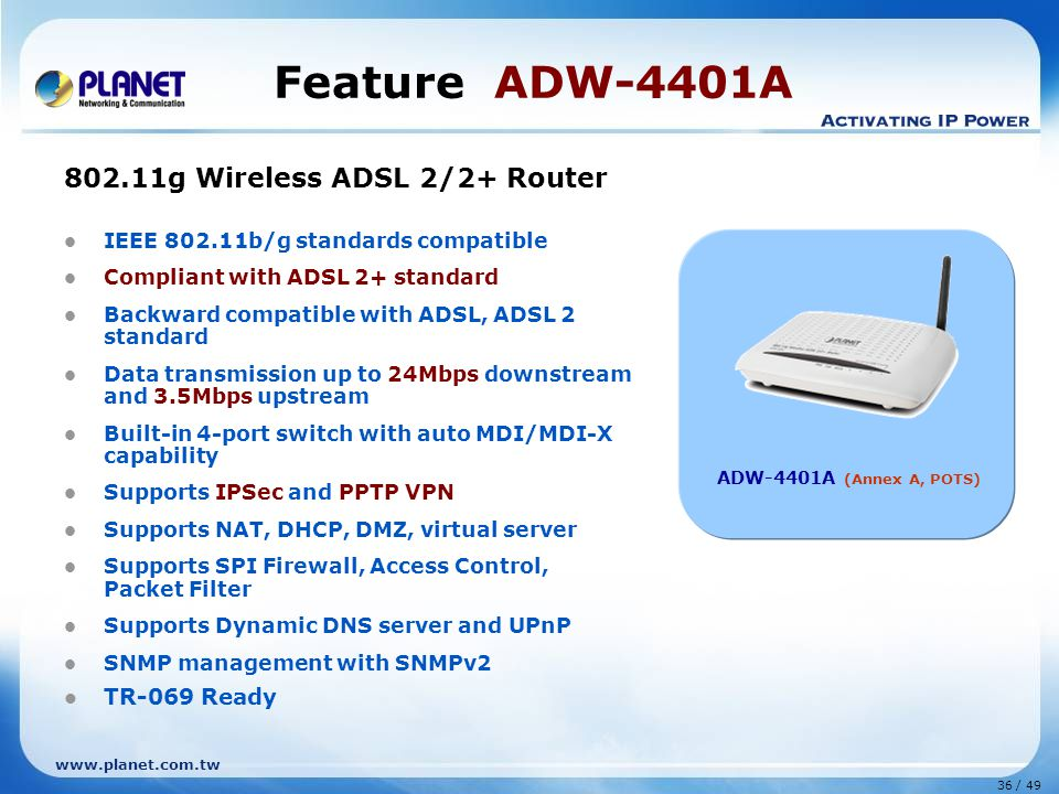 36 / 49 www.planet.com.tw Feature ADW-4401A 802.11g Wireless ADSL 2/2+ Router IEEE 802.11b/g standards compatible Compliant with ADSL 2+ standard Backward compatible with ADSL, ADSL 2 standard Data transmission up to 24Mbps downstream and 3.5Mbps upstream Built-in 4-port switch with auto MDI/MDI-X capability Supports IPSec and PPTP VPN Supports NAT, DHCP, DMZ, virtual server Supports SPI Firewall, Access Control, Packet Filter Supports Dynamic DNS server and UPnP SNMP management with SNMPv2 TR-069 Ready ADW-4401A (Annex A, POTS)