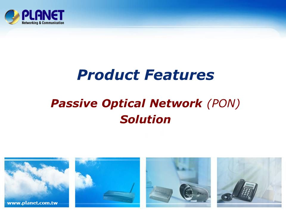 www.planet.com.tw Product Features Passive Optical Network (PON) Solution