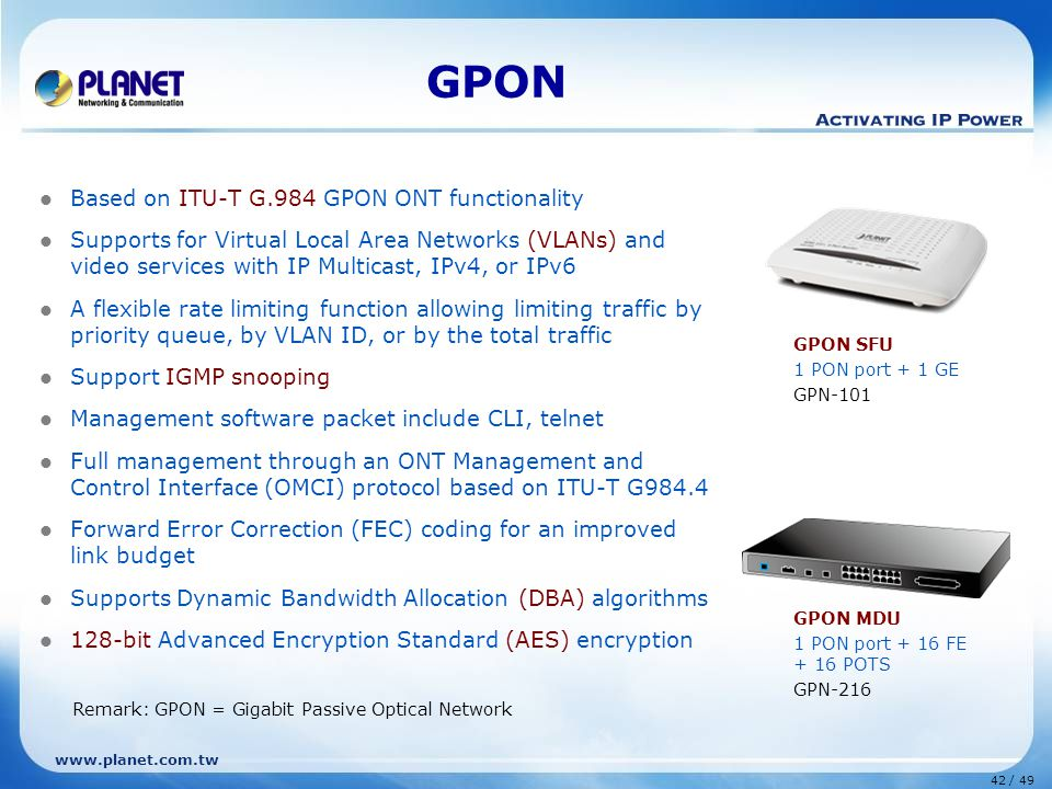 42 / 49 www.planet.com.tw GPON Based on ITU-T G.984 GPON ONT functionality Supports for Virtual Local Area Networks (VLANs) and video services with IP Multicast, IPv4, or IPv6 A flexible rate limiting function allowing limiting traffic by priority queue, by VLAN ID, or by the total traffic Support IGMP snooping Management software packet include CLI, telnet Full management through an ONT Management and Control Interface (OMCI) protocol based on ITU-T G984.4 Forward Error Correction (FEC) coding for an improved link budget Supports Dynamic Bandwidth Allocation (DBA) algorithms 128-bit Advanced Encryption Standard (AES) encryption GPON SFU 1 PON port + 1 GE GPN-101 GPON MDU 1 PON port + 16 FE + 16 POTS GPN-216 Remark: GPON = Gigabit Passive Optical Network