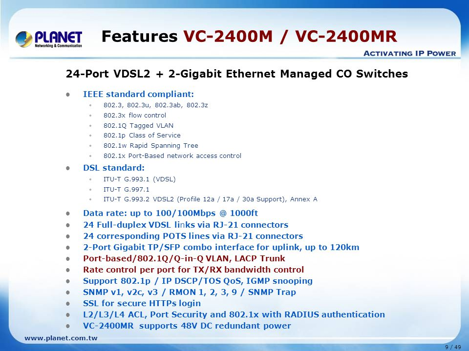 10 / 49 www.planet.com.tw Features VC-810S / VC-810S48 8-Port VDSL2 + 1-Gigabit Ethernet Manageable CO Switches IEEE standard compliant: 802.3, 802.3u, 802.3ab, 802.3z 802.3x flow control 802.1Q Tagged VLAN 802.1p Class of Service DSL standard: ITU-T G.993.1 (VDSL) ITU-T G.997.1 ITU-T G.993.2 VDSL2 (Profile 12a/17a Support), Annex A 8 Full-duplex VDSL links via spring terminal block connectors 8 corresponding POTS lines via spring terminal block connectors 1-Port Gigabit TP/SFP combo interface for uplink, support for distance extension up to 120km Support 8K absolute MAC addresses; Automatic address learning and address aging Port-based/802.1Q VLAN, Trunk Rate control per port for TX/RX bandwidth control Support 802.1p QoS, IGMP snooping SNMP v1, v2c and SNMP Trap VC-810S48 supports 48V DC power VC-810S / VC-810S48 (8-Port VDSL2 + 1 Gigabit Ethernet)