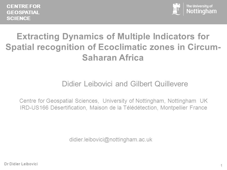 CENTRE FOR GEOSPATIAL SCIENCE Dr Didier Leibovici 1 Extracting Dynamics of Multiple Indicators for Spatial recognition of Ecoclimatic zones in Circum- Saharan Africa Didier Leibovici and Gilbert Quillevere Centre for Geospatial Sciences, University of Nottingham, Nottingham UK IRD-US166 Désertification, Maison de la Télédétection, Montpellier France didier.leibovici@nottingham.ac.uk