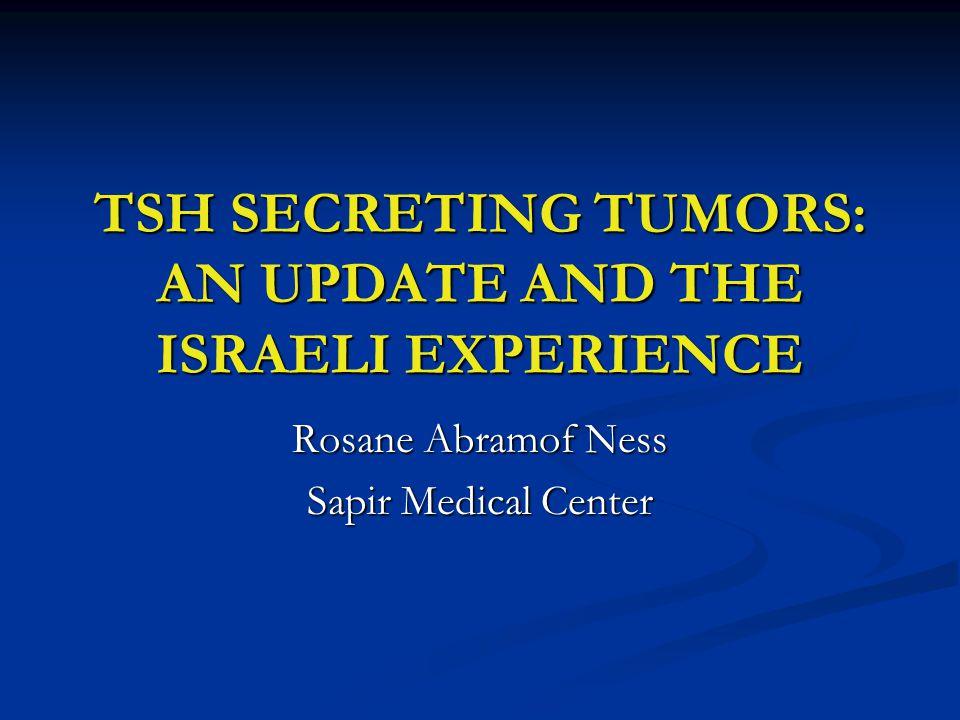 TSH SECRETING TUMORS: AN UPDATE AND THE ISRAELI EXPERIENCE Rosane Abramof Ness Sapir Medical Center