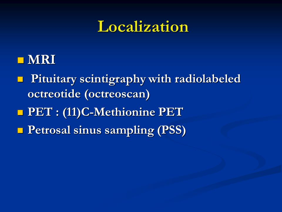 Localization Localization MRI MRI Pituitary scintigraphy with radiolabeled octreotide (octreoscan) Pituitary scintigraphy with radiolabeled octreotide (octreoscan) PET : (11)C-Methionine PET PET : (11)C-Methionine PET Petrosal sinus sampling (PSS) Petrosal sinus sampling (PSS)
