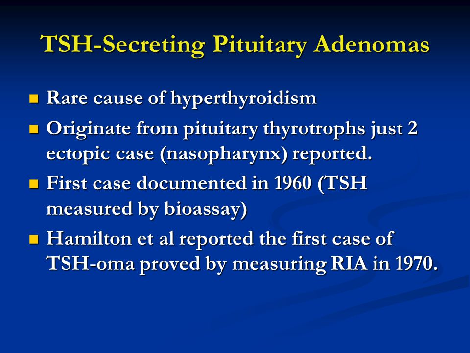 TSH-Secreting Pituitary Adenomas Rare cause of hyperthyroidism Rare cause of hyperthyroidism Originate from pituitary thyrotrophs just 2 ectopic case (nasopharynx) reported.