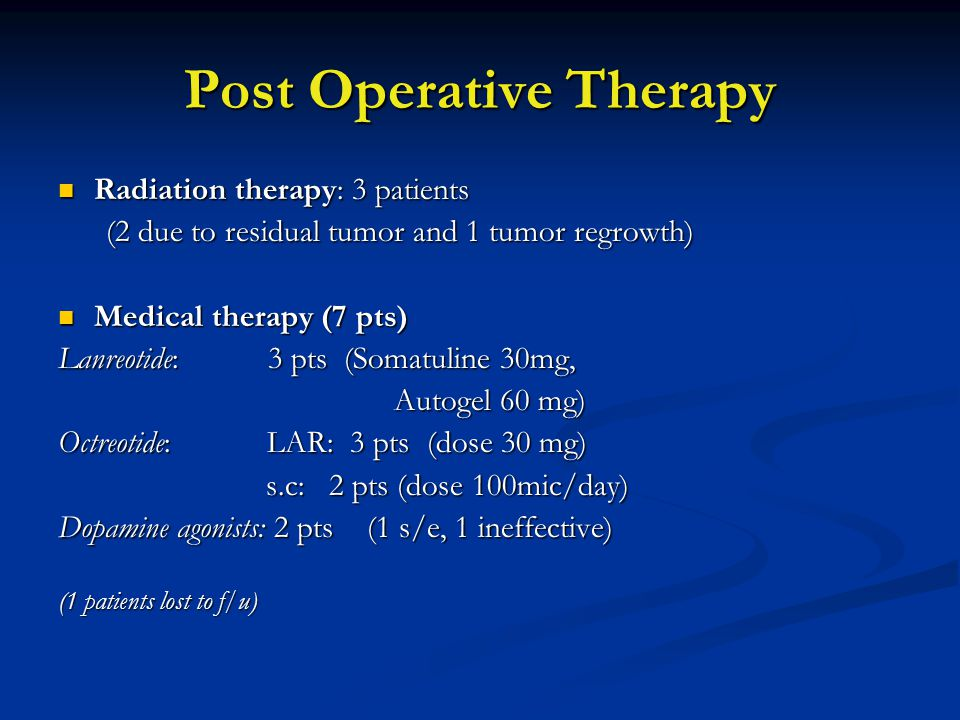 Post Operative Therapy Radiation therapy: 3 patients Radiation therapy: 3 patients (2 due to residual tumor and 1 tumor regrowth) (2 due to residual tumor and 1 tumor regrowth) Medical therapy (7 pts) Medical therapy (7 pts) Lanreotide: 3 pts (Somatuline 30mg, Autogel 60 mg) Autogel 60 mg) Octreotide: LAR: 3 pts (dose 30 mg) s.c: 2 pts (dose 100mic/day) s.c: 2 pts (dose 100mic/day) Dopamine agonists: 2 pts (1 s/e, 1 ineffective) (1 patients lost to f/u)