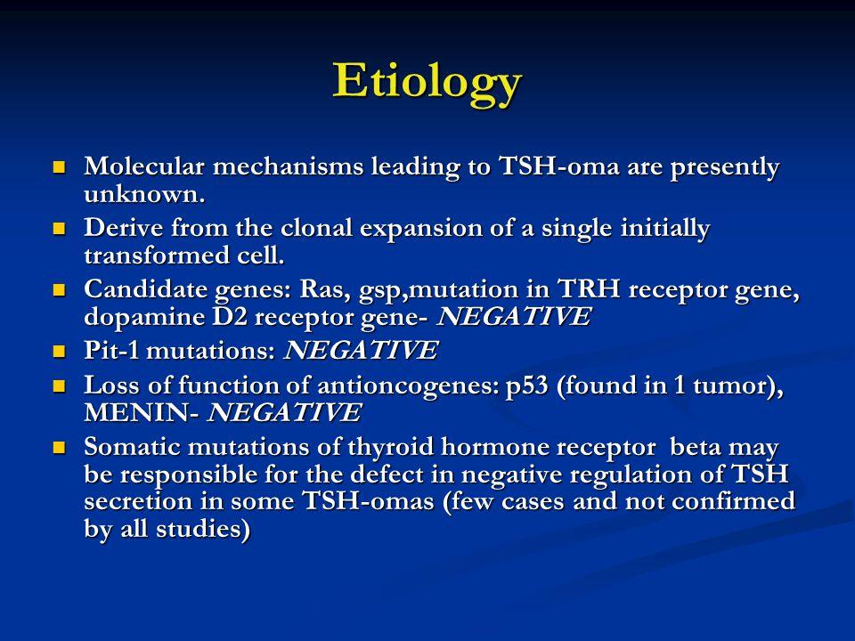 Etiology Molecular mechanisms leading to TSH-oma are presently unknown. Molecular mechanisms leading to TSH-oma are presently unknown. Derive from the