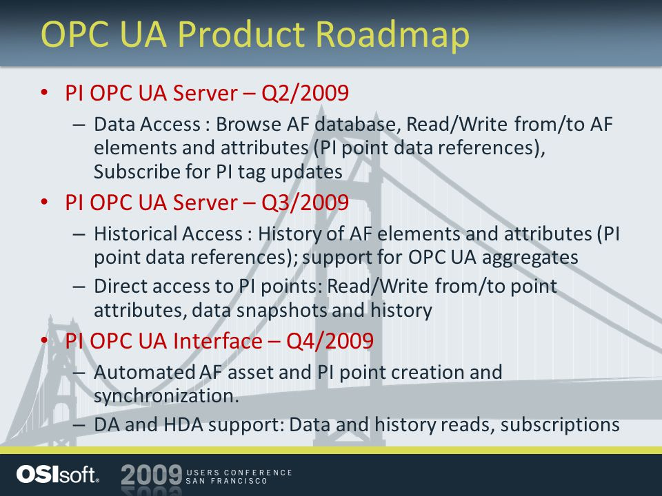 OPC UA Product Roadmap PI OPC UA Server – Q2/2009 – Data Access : Browse AF database, Read/Write from/to AF elements and attributes (PI point data ref