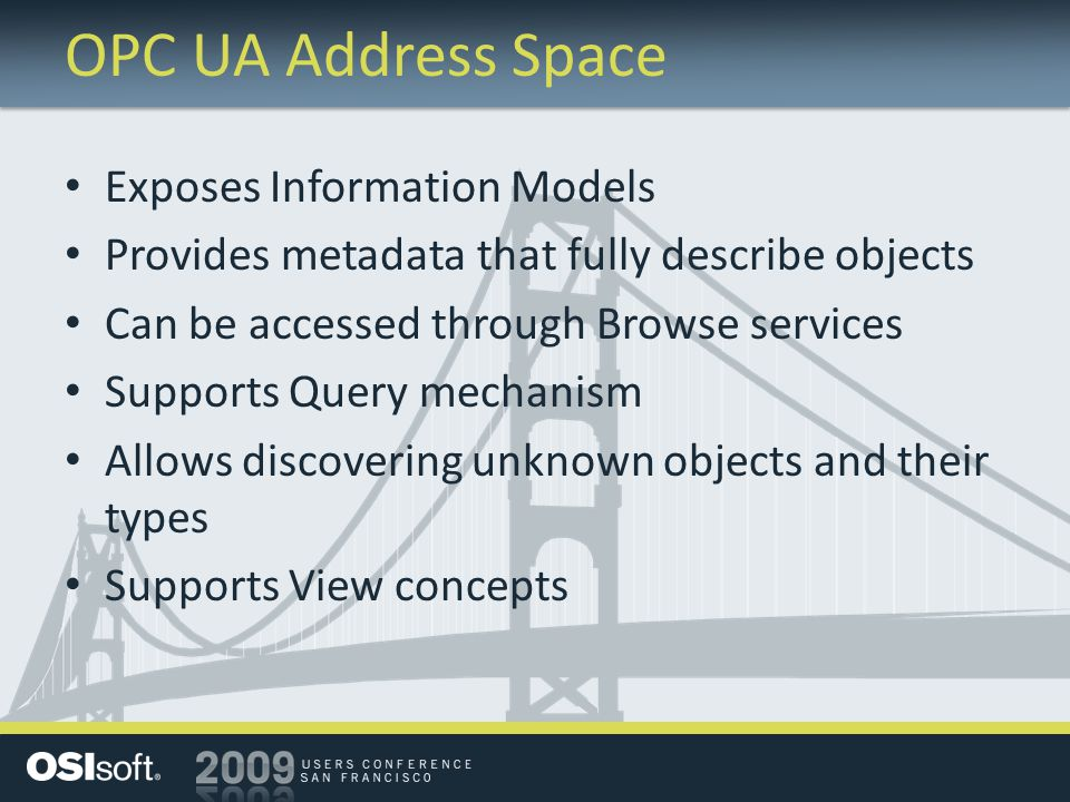 OPC UA Address Space Exposes Information Models Provides metadata that fully describe objects Can be accessed through Browse services Supports Query m