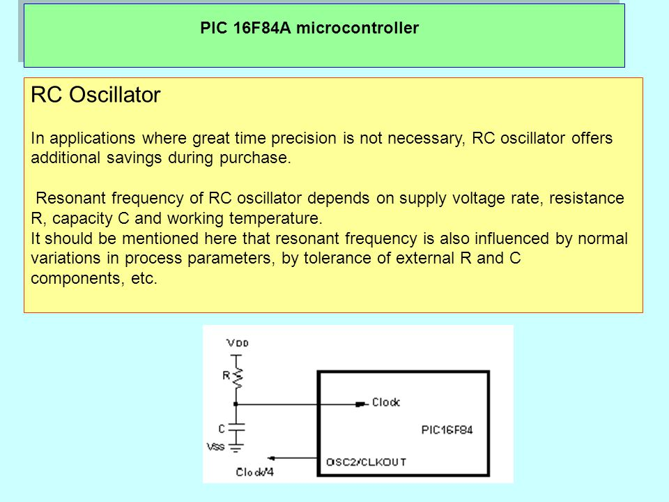 PIC 16F84A microcontroller RC Oscillator In applications where great time precision is not necessary, RC oscillator offers additional savings during purchase.