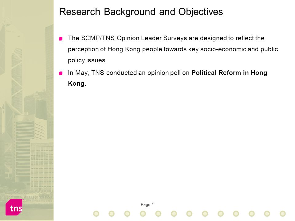 Page 4 Research Background and Objectives The SCMP/TNS Opinion Leader Surveys are designed to reflect the perception of Hong Kong people towards key s