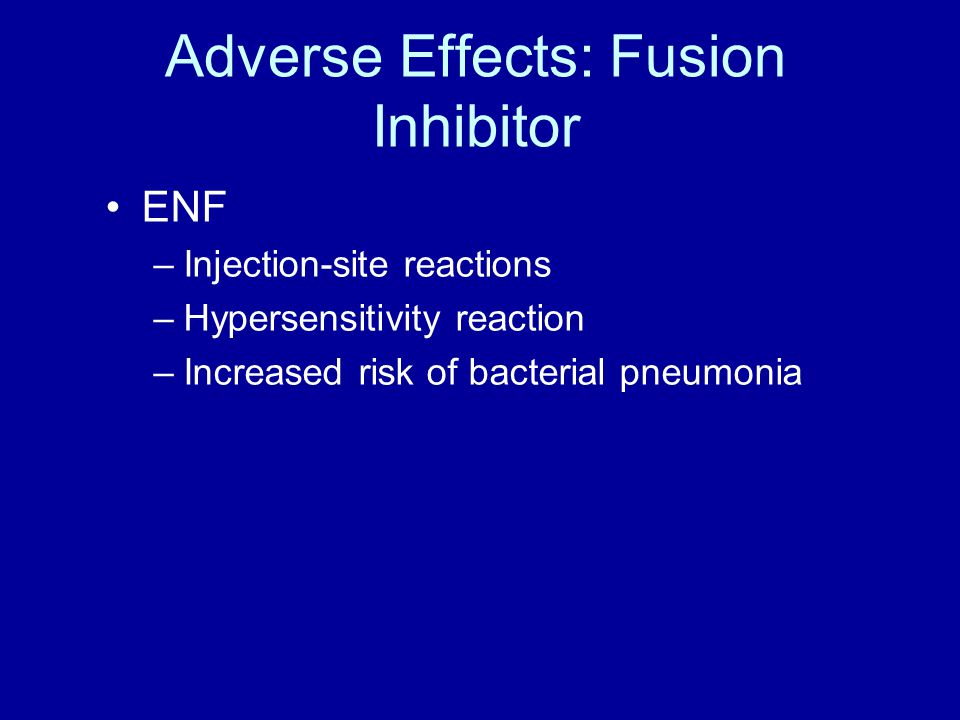 Adverse Effects: Fusion Inhibitor ENF –Injection-site reactions –Hypersensitivity reaction –Increased risk of bacterial pneumonia