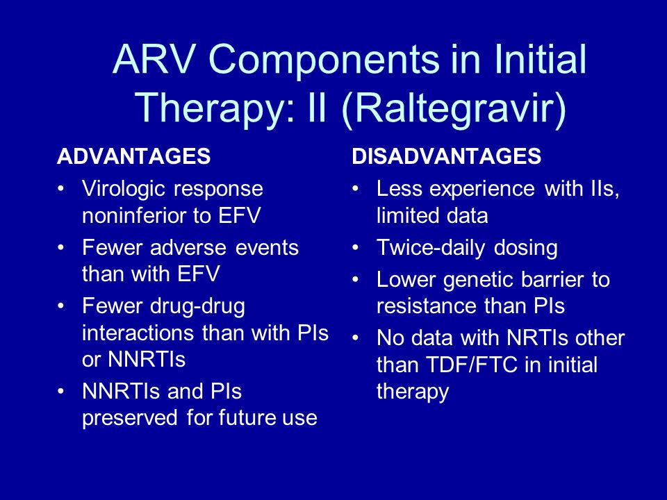 ARV Components in Initial Therapy: II (Raltegravir) ADVANTAGES Virologic response noninferior to EFV Fewer adverse events than with EFV Fewer drug-drug interactions than with PIs or NNRTIs NNRTIs and PIs preserved for future use DISADVANTAGES Less experience with IIs, limited data Twice-daily dosing Lower genetic barrier to resistance than PIs No data with NRTIs other than TDF/FTC in initial therapy