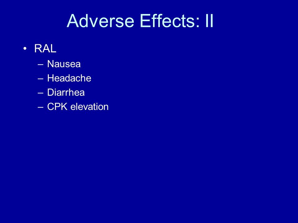 Adverse Effects: II RAL –Nausea –Headache –Diarrhea –CPK elevation