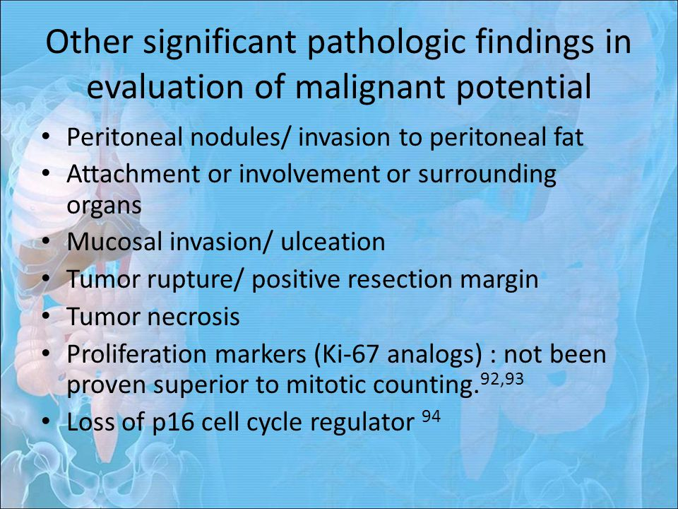 Other significant pathologic findings in evaluation of malignant potential Peritoneal nodules/ invasion to peritoneal fat Attachment or involvement or surrounding organs Mucosal invasion/ ulceation Tumor rupture/ positive resection margin Tumor necrosis Proliferation markers (Ki-67 analogs) : not been proven superior to mitotic counting.