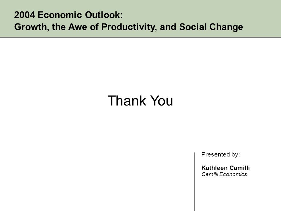 Thank You 2004 Economic Outlook: Growth, the Awe of Productivity, and Social Change Presented by: Kathleen Camilli Camilli Economics