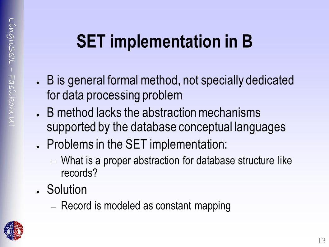 LinguSQL – Fasilkom UI 13 SET implementation in B ● B is general formal method, not specially dedicated for data processing problem ● B method lacks t