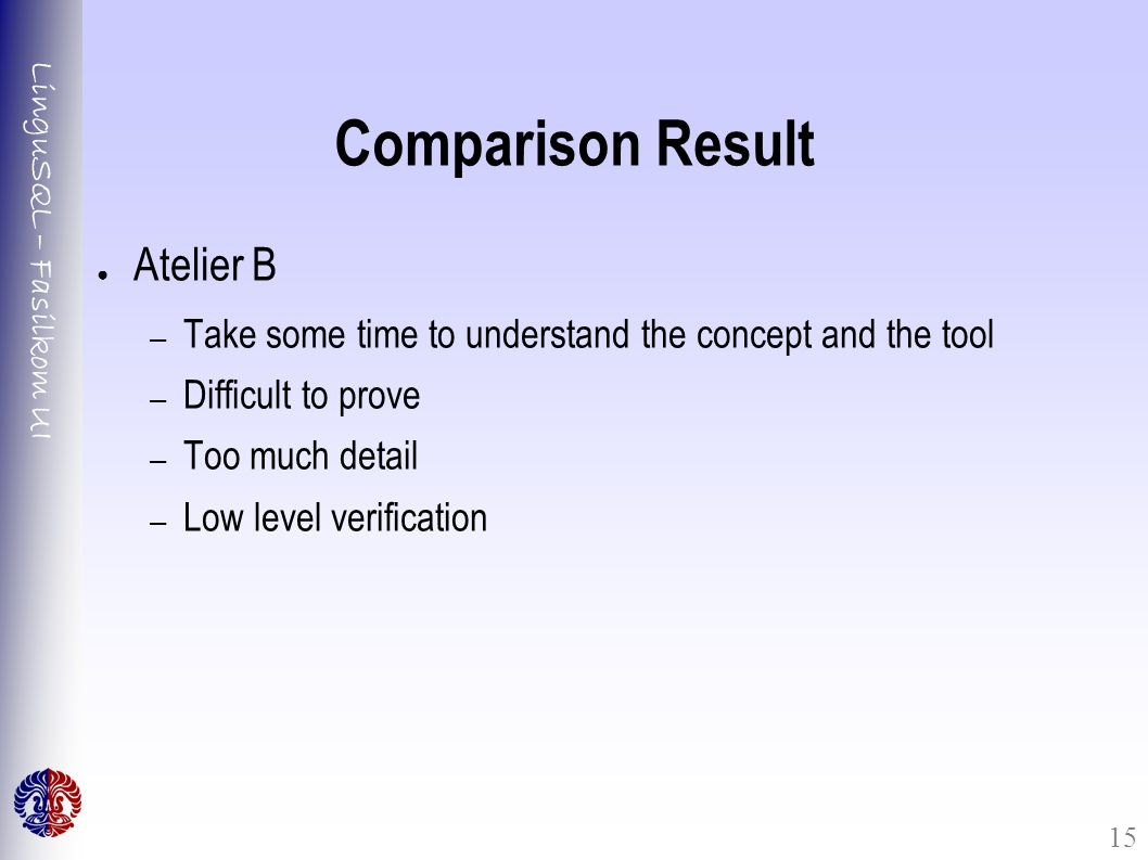LinguSQL – Fasilkom UI 15 Comparison Result ● Atelier B – Take some time to understand the concept and the tool – Difficult to prove – Too much detail – Low level verification