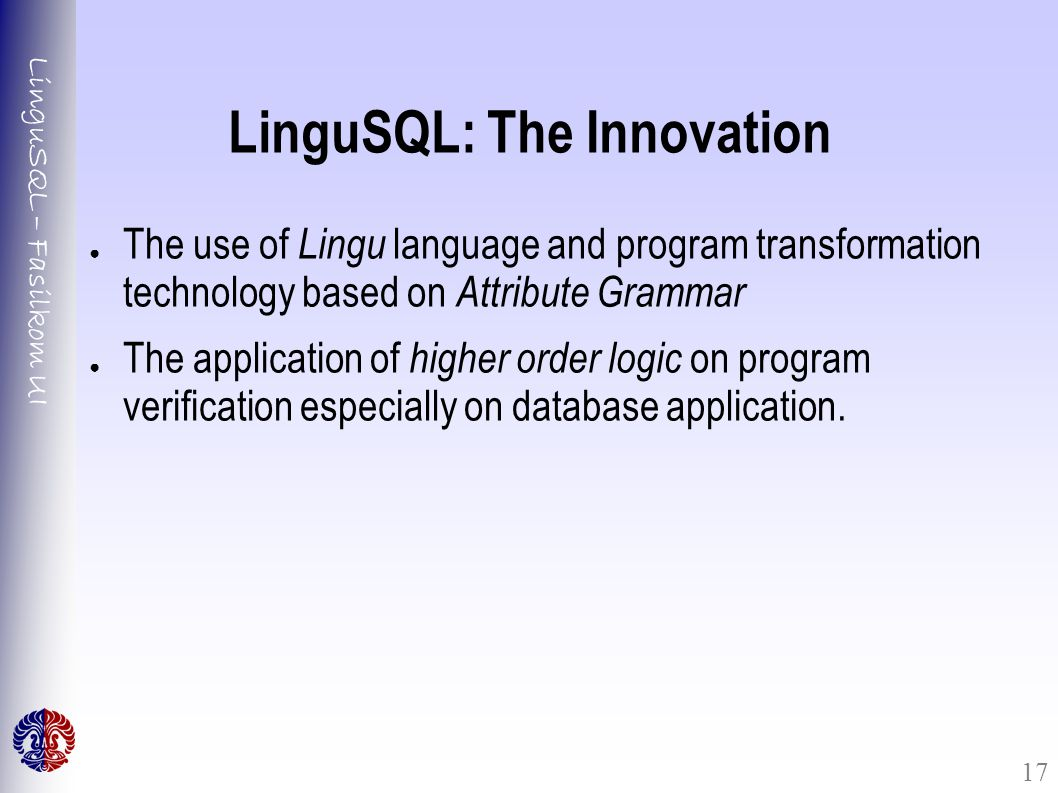 LinguSQL – Fasilkom UI 17 LinguSQL: The Innovation ● The use of Lingu language and program transformation technology based on Attribute Grammar ● The application of higher order logic on program verification especially on database application.