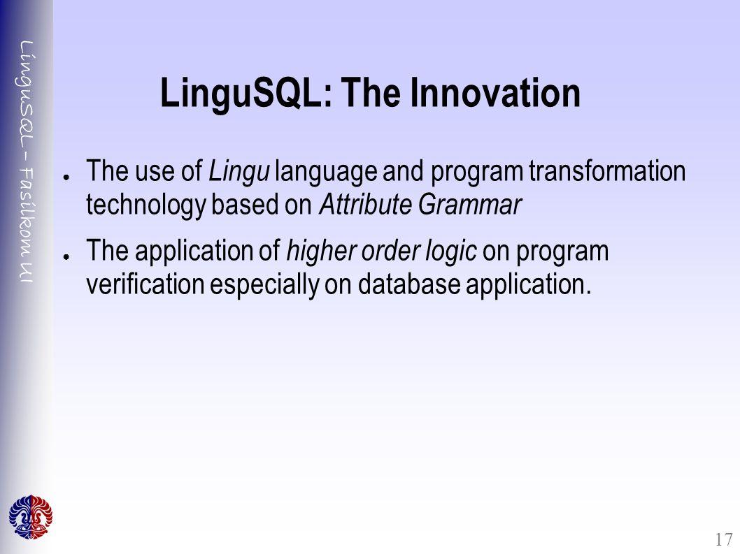LinguSQL – Fasilkom UI 17 LinguSQL: The Innovation ● The use of Lingu language and program transformation technology based on Attribute Grammar ● The