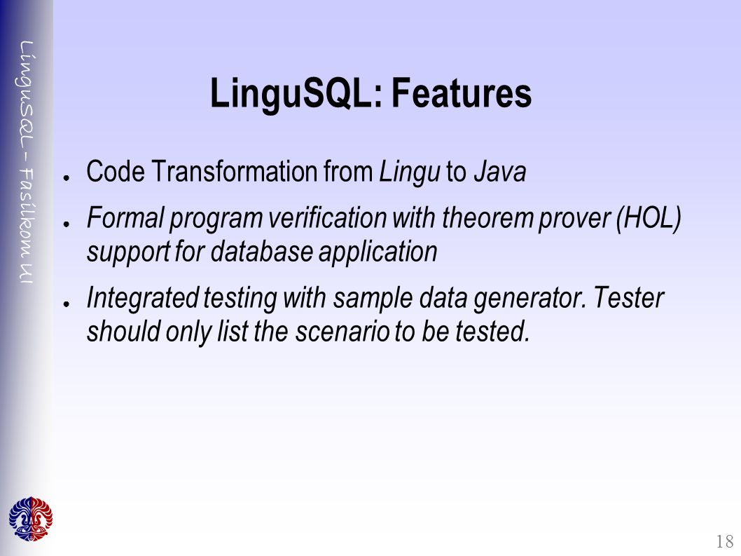 LinguSQL – Fasilkom UI 18 LinguSQL: Features ● Code Transformation from Lingu to Java ● Formal program verification with theorem prover (HOL) support for database application ● Integrated testing with sample data generator.