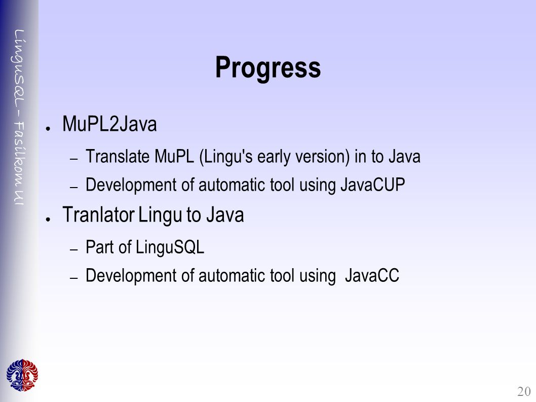 LinguSQL – Fasilkom UI 20 Progress ● MuPL2Java – Translate MuPL (Lingu s early version) in to Java – Development of automatic tool using JavaCUP ● Tranlator Lingu to Java – Part of LinguSQL – Development of automatic tool using JavaCC