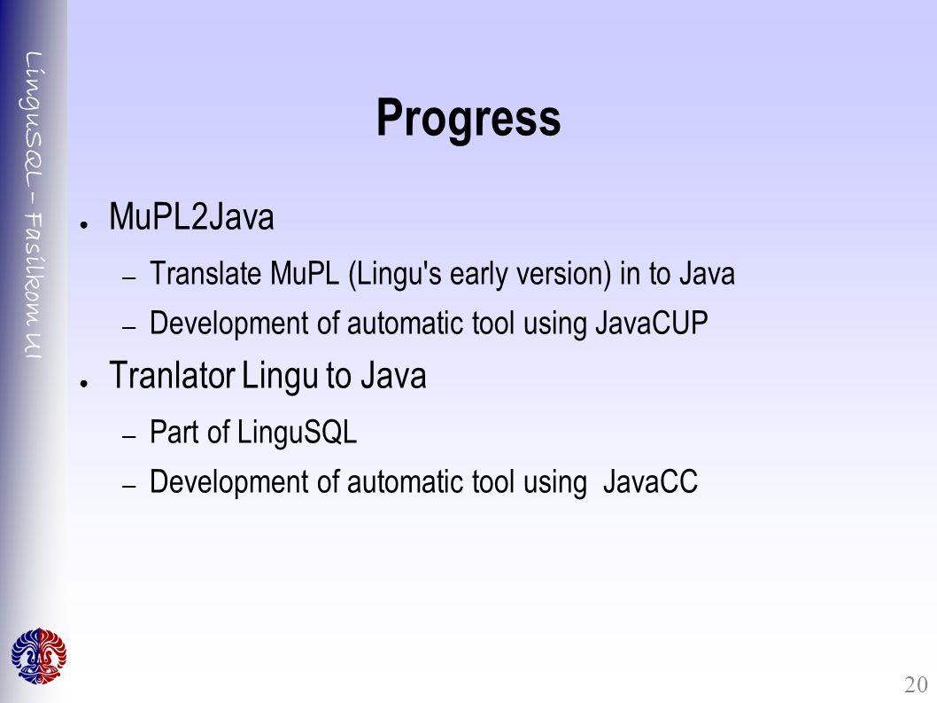LinguSQL – Fasilkom UI 20 Progress ● MuPL2Java – Translate MuPL (Lingu's early version) in to Java – Development of automatic tool using JavaCUP ● Tra